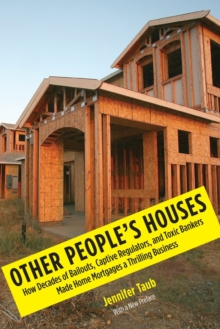 Other People's Houses : How Decades of Bailouts, Captive Regulators, and Toxic Bankers Made Home Mortgages a Thrilling Business, Paperback / softback Book
