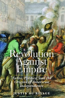 Revolution Against Empire : Taxes, Politics, and the Origins of American Independence, Hardback Book