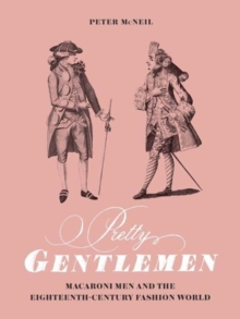 Pretty Gentlemen : Macaroni Men and the Eighteenth-Century Fashion World, Hardback Book