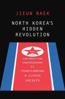 North Korea's Hidden Revolution : How the Information Underground Is Transforming a Closed Society, Hardback Book