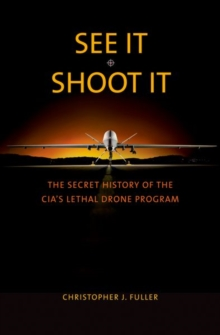 See It/Shoot It : The Secret History of the CIA's Lethal Drone Program, Hardback Book