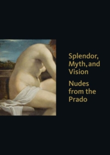 Splendor, Myth, and Vision : Nudes from the Prado, Hardback Book