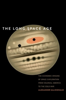 The Long Space Age : The Economic Origins of Space Exploration from Colonial America to the Cold War, Hardback Book