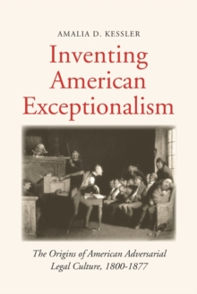 Inventing American Exceptionalism : The Origins of American Adversarial Legal Culture, 1800-1877, Paperback / softback Book