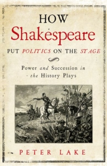 How Shakespeare Put Politics on the Stage : Power and Succession in the History Plays, Hardback Book