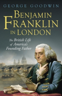 Benjamin Franklin in London : The British Life of America's Founding Father, EPUB eBook