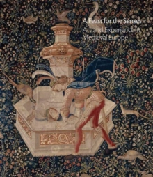 A Feast for the Senses : Art and Experience in Medieval Europe, Hardback Book