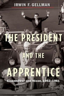 The President and the Apprentice : Eisenhower and Nixon, 1952-1961, Paperback / softback Book