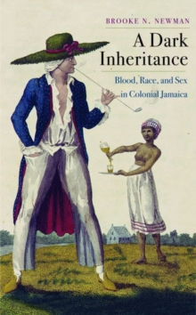 A Dark Inheritance : Blood, Race, and Sex in Colonial Jamaica, Hardback Book