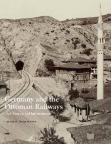 Germany and the Ottoman Railways : Art, Empire, and Infrastructure, Hardback Book
