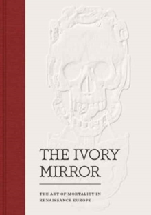 The Ivory Mirror : The Art of Mortality in Renaissance Europe, Hardback Book