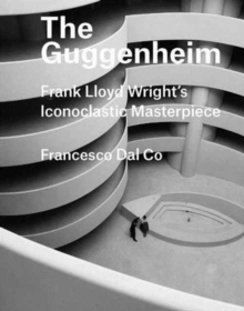 The Guggenheim : Frank Lloyd Wright's Iconoclastic Masterpiece, Hardback Book