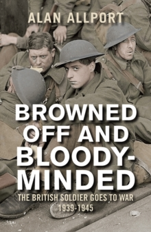 Browned off and Bloody-Minded : The British Soldier Goes to War 1939-1945, Paperback Book