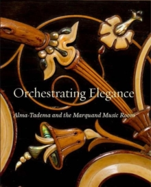 Orchestrating Elegance : Alma-Tadema and the Marquand Music Room, Hardback Book