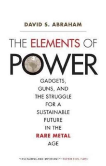 The Elements of Power : Gadgets, Guns, and the Struggle for a Sustainable Future in the Rare Metal Age, Paperback Book