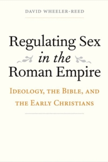 Regulating Sex in the Roman Empire : Ideology, the Bible, and the Early Christians, Hardback Book