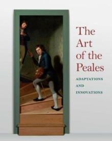 The Art of the Peales in the Philadelphia Museum of Art : Adaptations and Innovations, Hardback Book