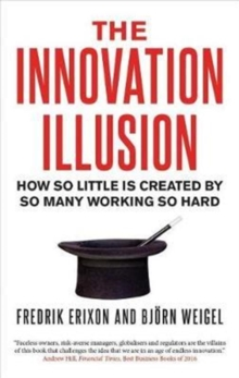 The Innovation Illusion : How So Little Is Created by So Many Working So Hard, Paperback / softback Book