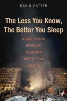 The Less You Know, the Better You Sleep : Russia's Road to Terror and Dictatorship under Yeltsin and Putin, Paperback Book