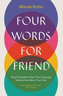 Four Words for Friend : Why Using More Than One Language Matters Now More Than Ever, Hardback Book