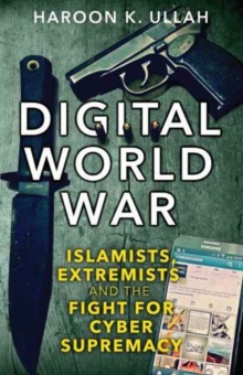 Digital World War : Islamists, Extremists, and the Fight for Cyber Supremacy, Hardback Book
