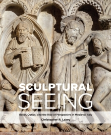 Sculptural Seeing : Relief, Optics, and the Rise of Perspective in Medieval Italy, Hardback Book