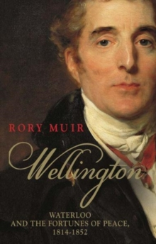 Wellington : Waterloo and the Fortunes of Peace 1814-1852, Paperback Book