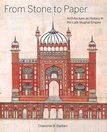 From Stone to Paper : Architecture as History in the Late Mughal Empire, Hardback Book