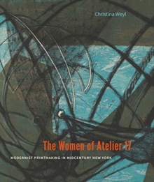 The Women of Atelier 17 : Modernist Printmaking in Midcentury New York, Hardback Book