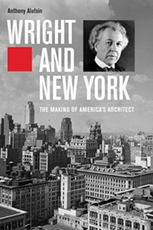 Wright and New York : The Making of America's Architect, Hardback Book