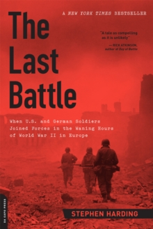 The Last Battle : When U.S. and German Soldiers Joined Forces in the Waning Hours of World War II in Europe, Paperback / softback Book