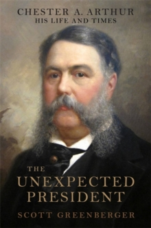 The Unexpected President : The Life and Times of Chester A. Arthur, Hardback Book