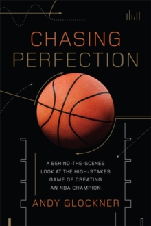 Chasing Perfection : A Behind-the-Scenes Look at the High-Stakes Game of Creating an NBA Champion, Hardback Book