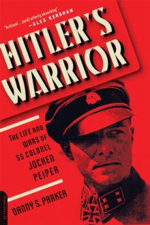 Hitler's Warrior : The Life and Wars of SS Colonel Jochen Peiper, Paperback Book