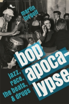 Bop Apocalypse : Jazz, Race, the Beats, and Drugs, Hardback Book