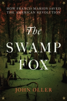 The Swamp Fox : How Francis Marion Saved the American Revolution, Paperback Book
