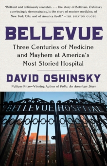 Bellevue : Three Centuries of Medicine and Mayhem at America's Most Storied Hospital, Paperback Book