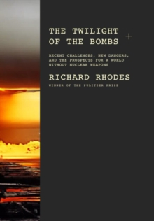 The Twilight of the Bombs : Recent Challenges, New Dangers, and the Prospects for a World Without Nuclear Weapons, EPUB eBook