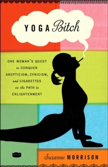 Yoga Bitch : One Woman's Quest to Conquer Skepticism, Cynicism, and Cigarettes on the Path to Enlightenment, Paperback Book