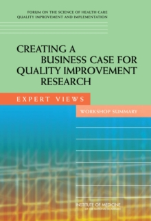 Creating a Business Case for Quality Improvement Research : Expert Views: Workshop Summary, PDF eBook