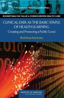 Clinical Data as the Basic Staple of Health Learning : Creating and Protecting a Public Good: Workshop Summary, PDF eBook