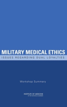 Military Medical Ethics : Issues Regarding Dual Loyalties: Workshop Summary, PDF eBook