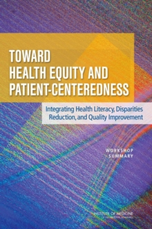 Toward Health Equity and Patient-Centeredness : Integrating Health Literacy, Disparities Reduction, and Quality Improvement: Workshop Summary, PDF eBook