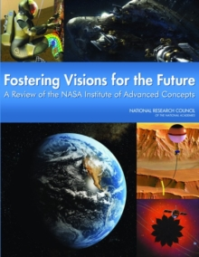 Fostering Visions for the Future : A Review of the NASA Institute of Advanced Concepts, PDF eBook