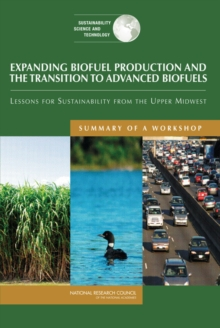 Expanding Biofuel Production and the Transition to Advanced Biofuels : Lessons for Sustainability from the Upper Midwest: Summary of a Workshop, PDF eBook