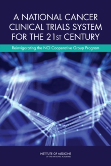 A National Cancer Clinical Trials System for the 21st Century : Reinvigorating the NCI Cooperative Group Program, EPUB eBook