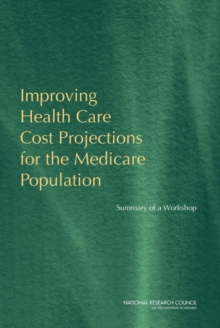 Improving Health Care Cost Projections for the Medicare Population : Summary of a Workshop, Paperback / softback Book