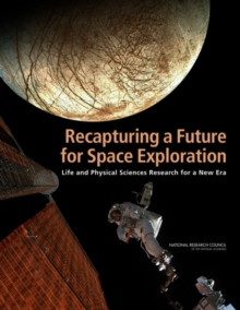 Recapturing a Future for Space Exploration : Life and Physical Sciences Research for a New Era, Paperback Book