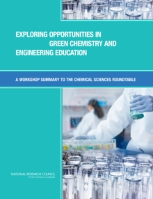 Exploring Opportunities in Green Chemistry and Engineering Education : A Workshop Summary to the Chemical Sciences Roundtable, EPUB eBook