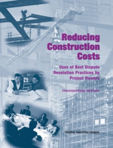 Reducing Construction Costs : Uses of Best Dispute Resolution Practices by Project Owners: Proceedings Report, EPUB eBook